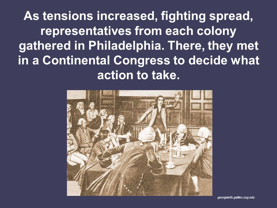 As tensions increased, fighting spread, representatives from each colony gathered in Philadelphia. There, they met in a Continental Congress to decide what action to take.