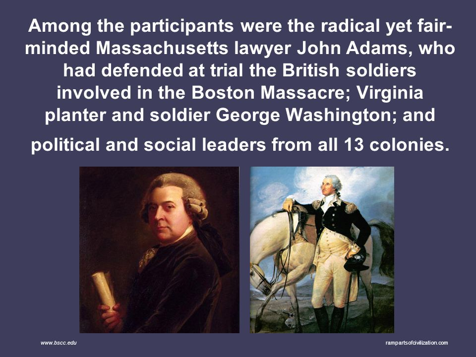 Among the participants were the radical yet fair-minded Massachusetts lawyer John Adams, who had defended at trial the British soldiers involved in the Boston Massacre; Virginia planter and soldier George Washington; and political and social leaders from all 13 colonies.