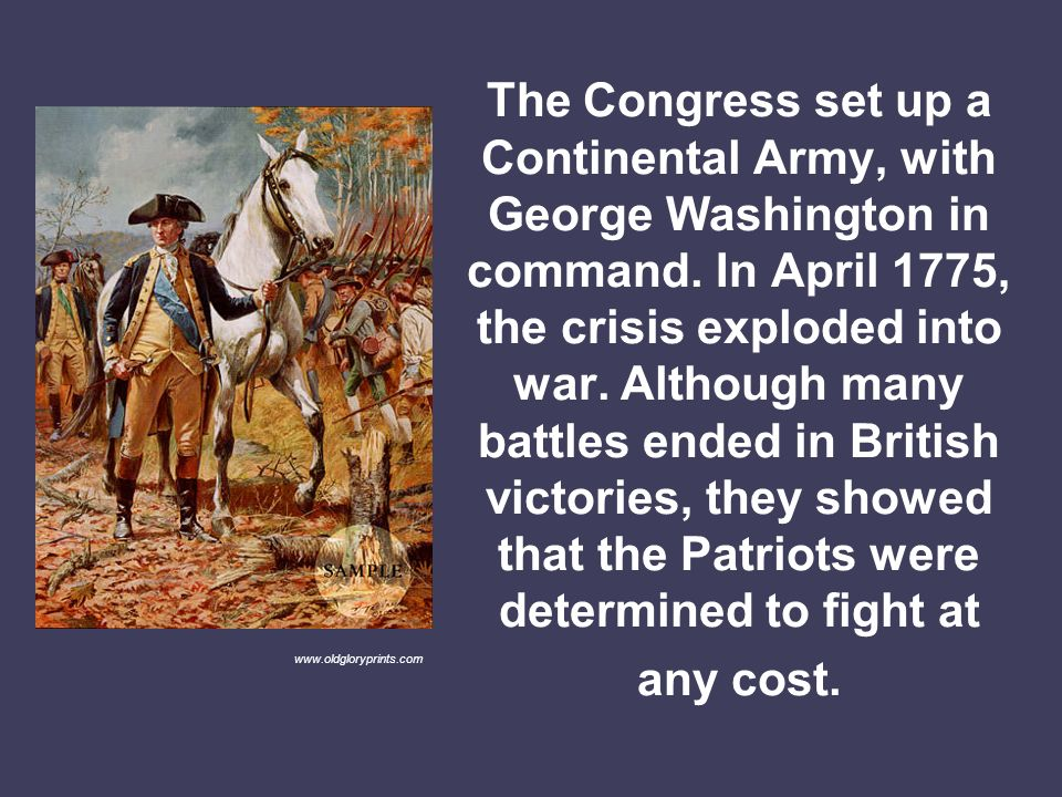 The Congress set up a Continental Army, with George Washington in command. In April 1775, the crisis exploded into war. Although many battles ended in British victories, they showed that the Patriots were determined to fight at any cost.
