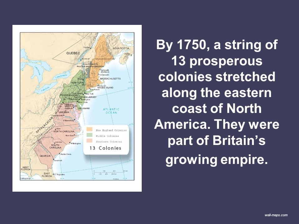 By 1750, a string of 13 prosperous colonies stretched along the eastern coast of North America. They were part of Britain's growing empire.