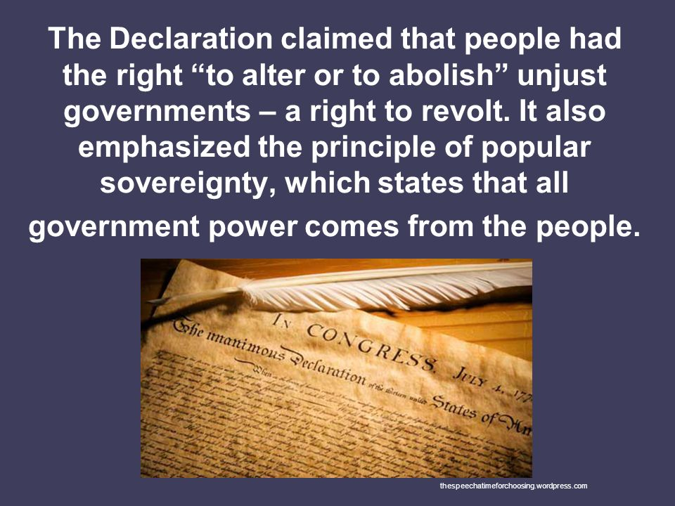 The Declaration claimed that people had the right to alter or to abolish unjust governments – a right to revolt. It also emphasized the principle of popular sovereignty, which states that all government power comes from the people.
