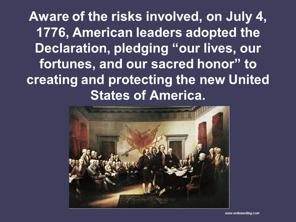 Aware of the risks involved, on July 4, 1776, American leaders adopted the Declaration, pledging our lives, our fortunes, and our sacred honor to creating and protecting the new United States of America.