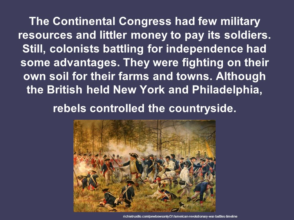 The Continental Congress had few military resources and littler money to pay its soldiers. Still, colonists battling for independence had some advantages. They were fighting on their own soil for their farms and towns. Although the British held New York and Philadelphia, rebels controlled the countryside.