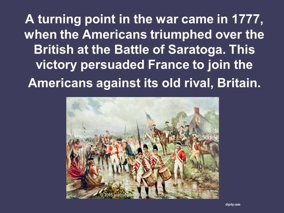 A turning point in the war came in 1777, when the Americans triumphed over the British at the Battle of Saratoga. This victory persuaded France to join the Americans against its old rival, Britain.