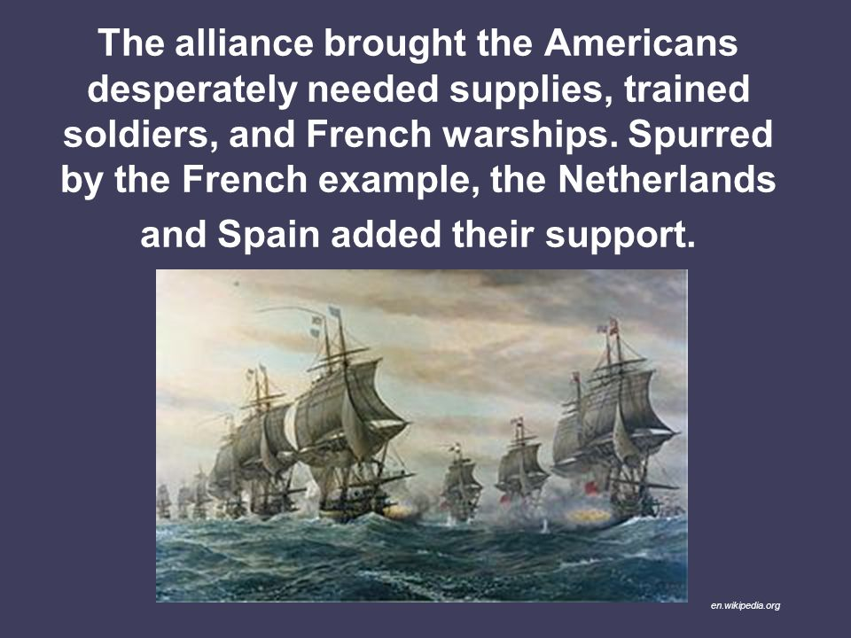 The alliance brought the Americans desperately needed supplies, trained soldiers, and French warships. Spurred by the French example, the Netherlands and Spain added their support.
