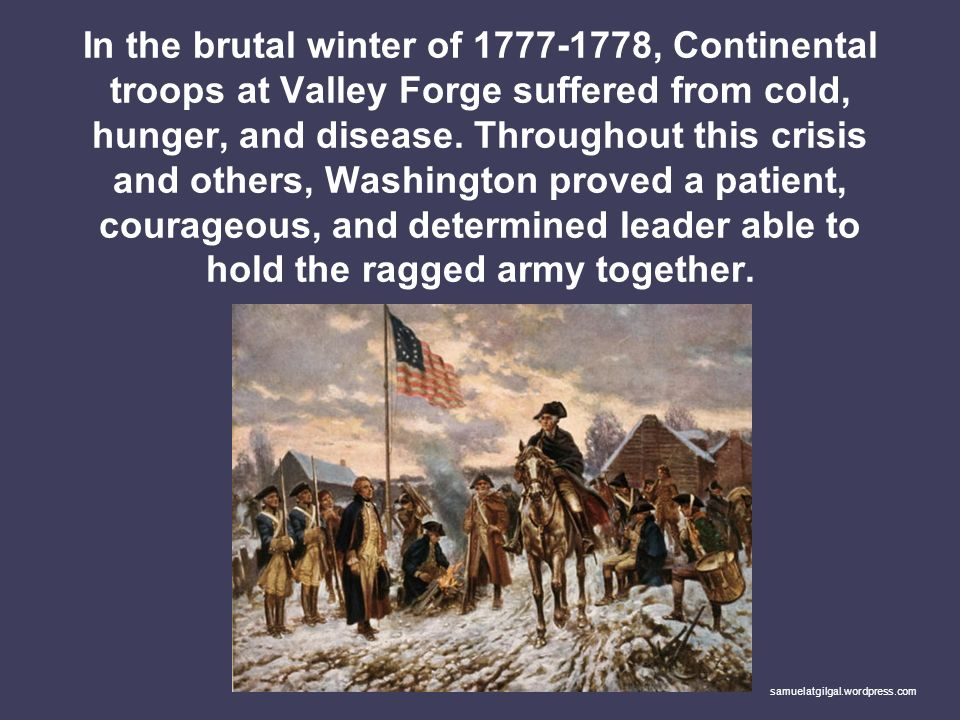 In the brutal winter of , Continental troops at Valley Forge suffered from cold, hunger, and disease. Throughout this crisis and others, Washington proved a patient, courageous, and determined leader able to hold the ragged army together.