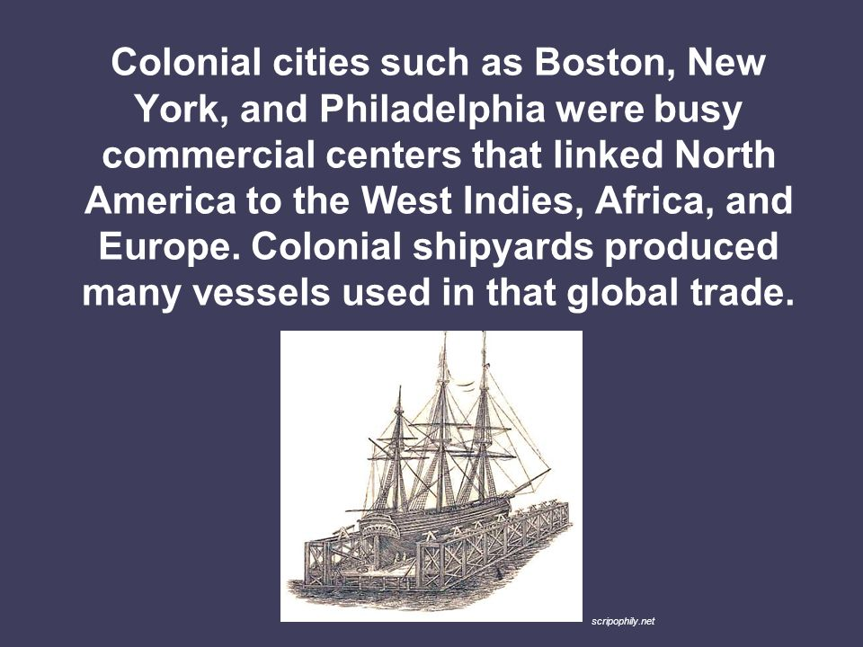 Colonial cities such as Boston, New York, and Philadelphia were busy commercial centers that linked North America to the West Indies, Africa, and Europe. Colonial shipyards produced many vessels used in that global trade.