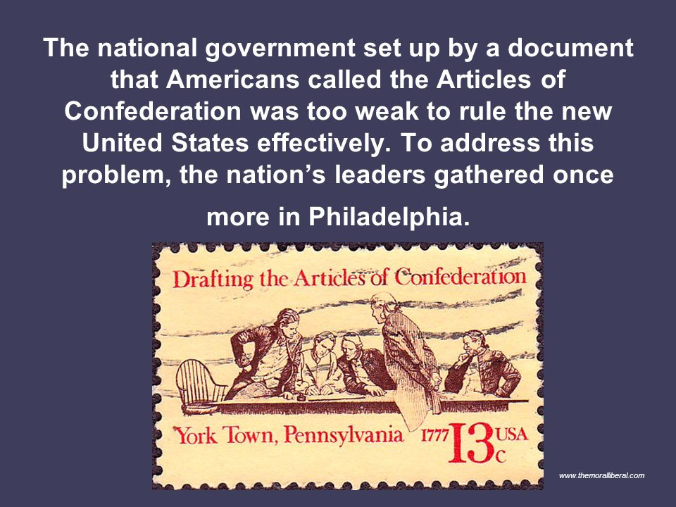 The national government set up by a document that Americans called the Articles of Confederation was too weak to rule the new United States effectively. To address this problem, the nation's leaders gathered once more in Philadelphia.