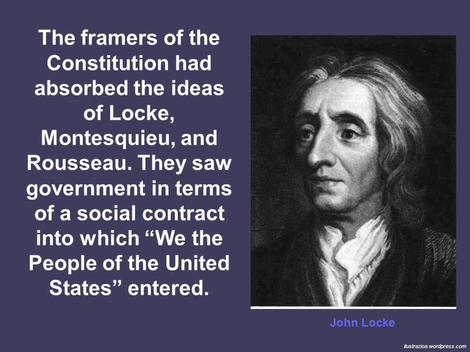 The framers of the Constitution had absorbed the ideas of Locke, Montesquieu, and Rousseau. They saw government in terms of a social contract into which We the People of the United States entered.