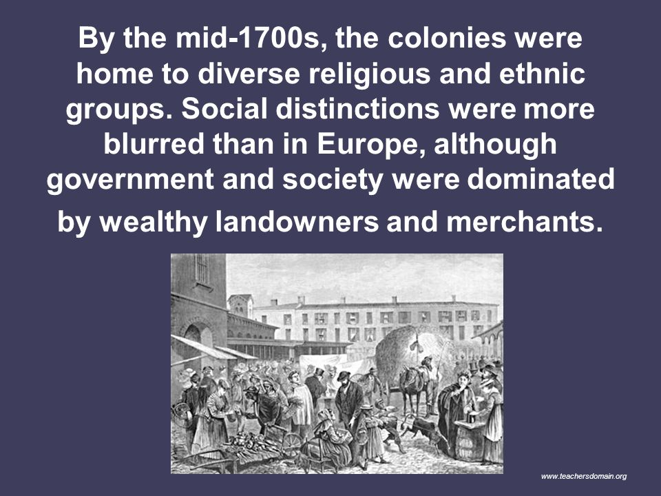 By the mid-1700s, the colonies were home to diverse religious and ethnic groups. Social distinctions were more blurred than in Europe, although government and society were dominated by wealthy landowners and merchants.