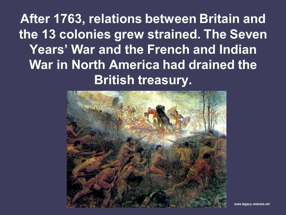 After 1763, relations between Britain and the 13 colonies grew strained. The Seven Years' War and the French and Indian War in North America had drained the British treasury.