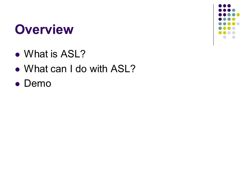 Overview What is ASL What can I do with ASL Demo