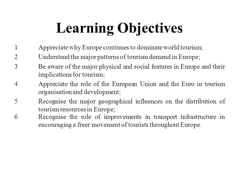 Learning Objectives 1 Appreciate why Europe continues to dominate world tourism;