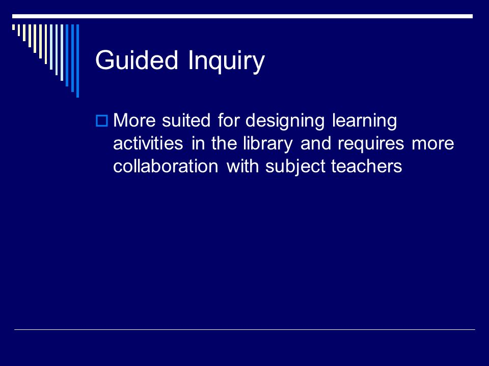 Guided Inquiry More suited for designing learning activities in the library and requires more collaboration with subject teachers.