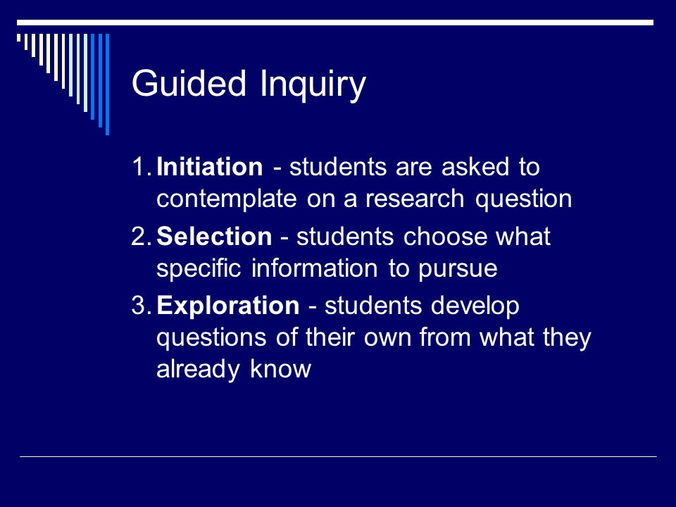 Guided Inquiry 1. Initiation - students are asked to contemplate on a research question.