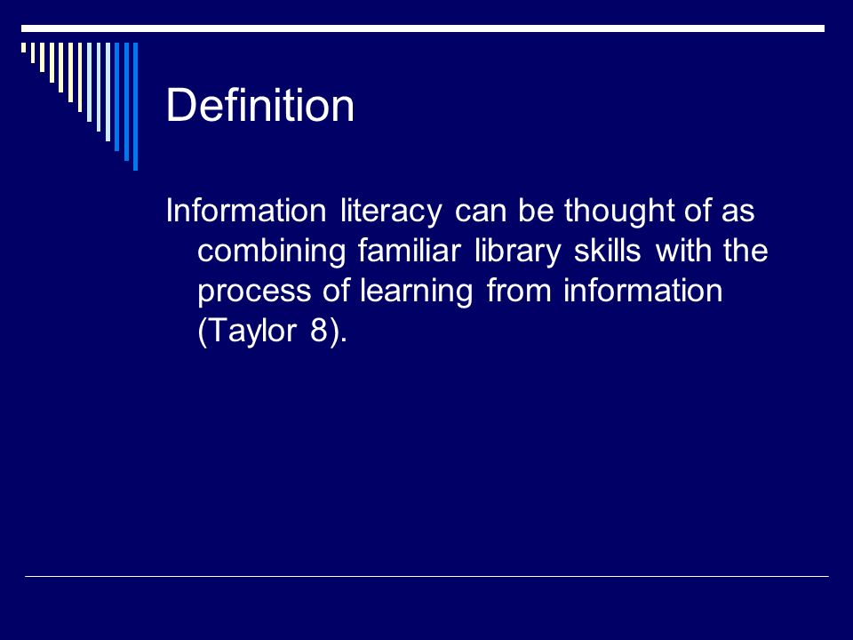 Definition Information literacy can be thought of as combining familiar library skills with the process of learning from information (Taylor 8).
