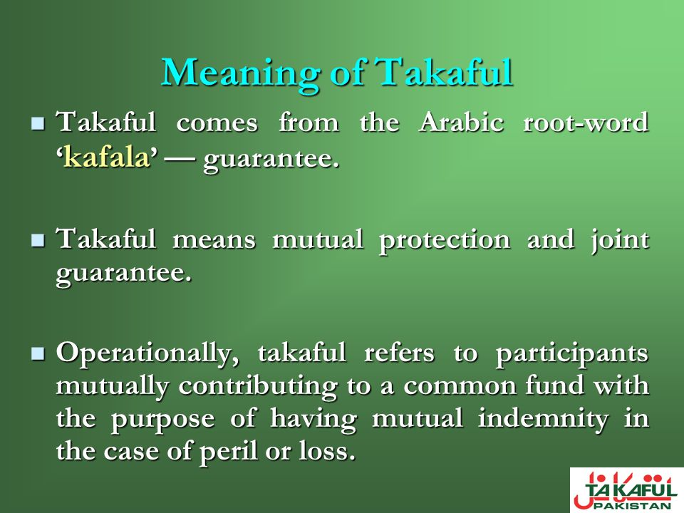 Meaning of Takaful Takaful comes from the Arabic root-word 'kafala' — guarantee. Takaful means mutual protection and joint guarantee.