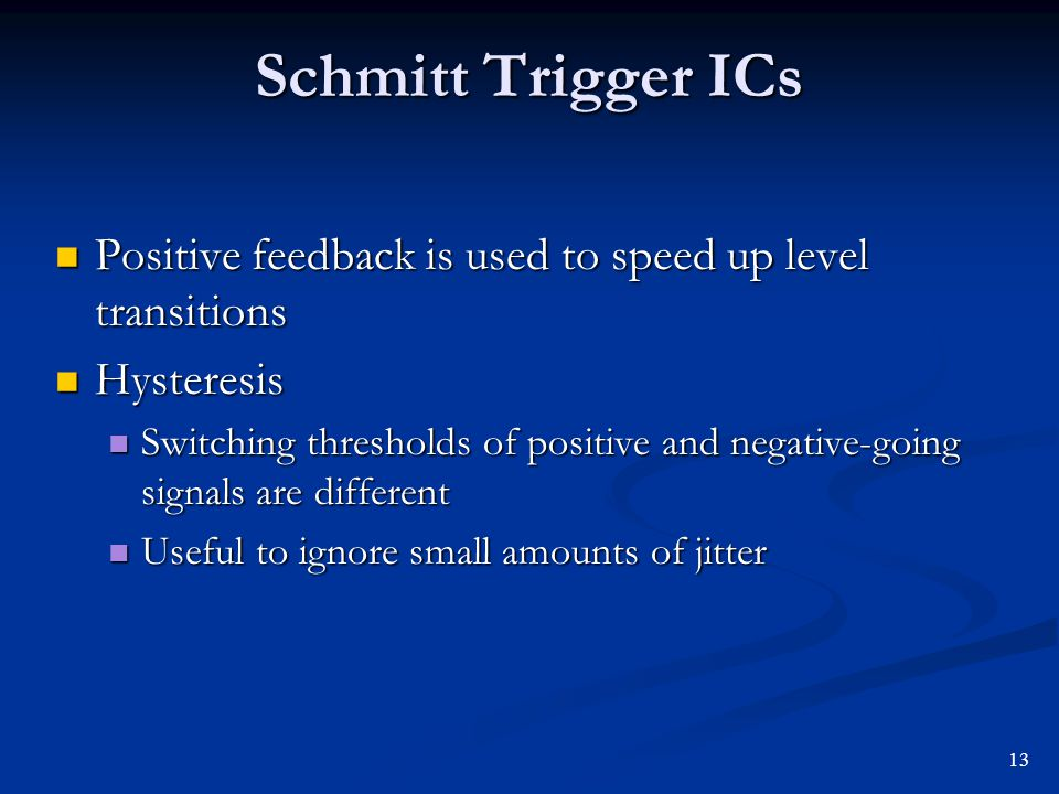 Schmitt Trigger ICs Positive feedback is used to speed up level transitions. Hysteresis.
