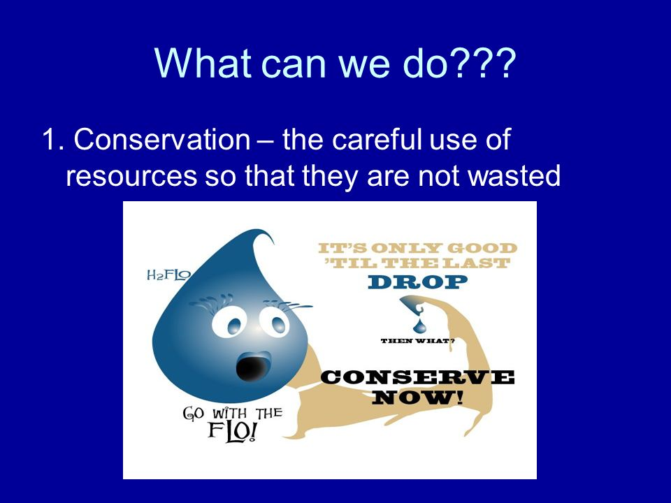 What can we do 1. Conservation – the careful use of resources so that they are not wasted