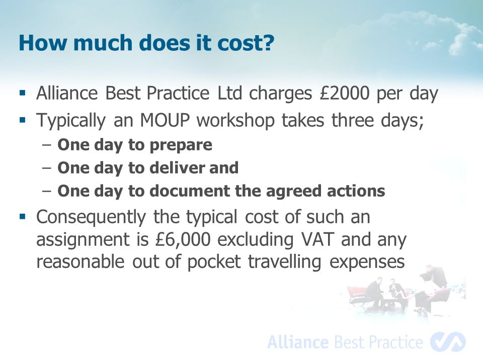 How much does it cost Alliance Best Practice Ltd charges £2000 per day. Typically an MOUP workshop takes three days;