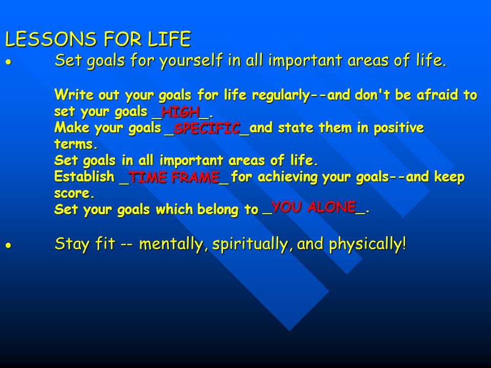 LESSONS FOR LIFE  Set goals for yourself in all important areas of life. Write out your goals for life regularly--and don t be afraid to set your goals Make your goals and state them in positive terms. Set goals in all important areas of life. Establish for achieving your goals--and keep score. Set your goals which belong to  Stay fit -- mentally, spiritually, and physically!