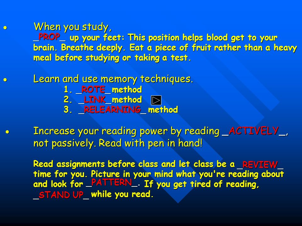  When you study, up your feet: This position helps blood get to your brain. Breathe deeply. Eat a piece of fruit rather than a heavy meal before studying or taking a test.  Learn and use memory techniques. 1. method 2. method 3. method  Increase your reading power by reading not passively. Read with pen in hand! Read assignments before class and let class be a time for you. Picture in your mind what you re reading about and look for If you get tired of reading, while you read.