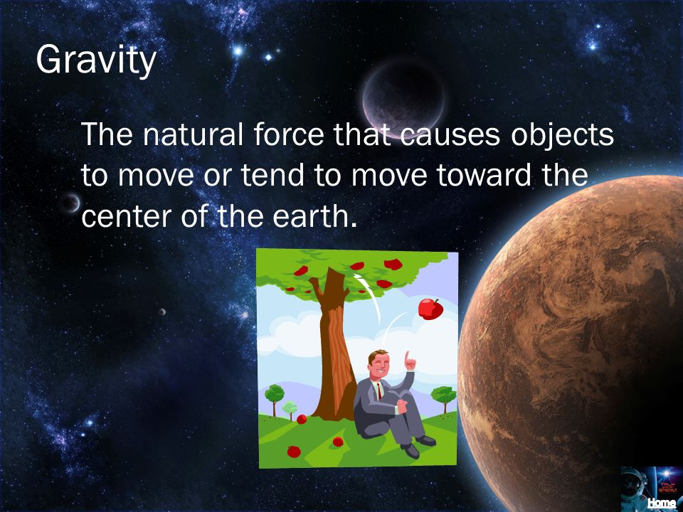 Gravity The natural force that causes objects to move or tend to move toward the center of the earth.