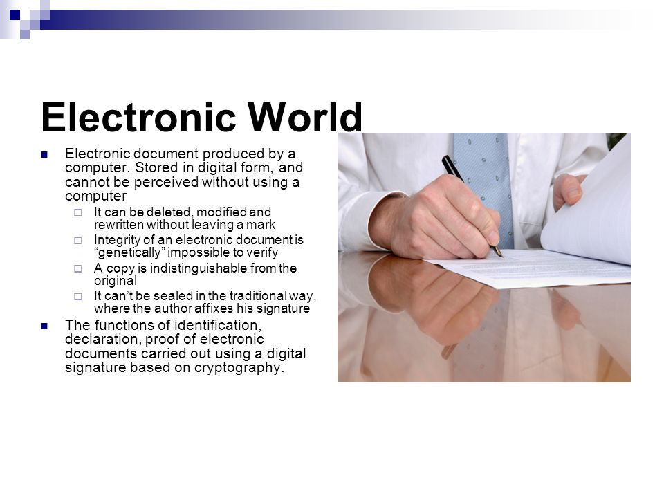 Electronic World Electronic document produced by a computer. Stored in digital form, and cannot be perceived without using a computer.