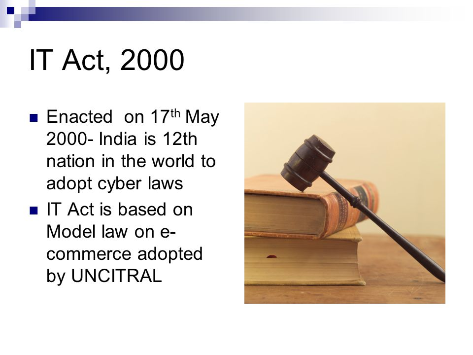 IT Act, 2000 Enacted on 17th May India is 12th nation in the world to adopt cyber laws.