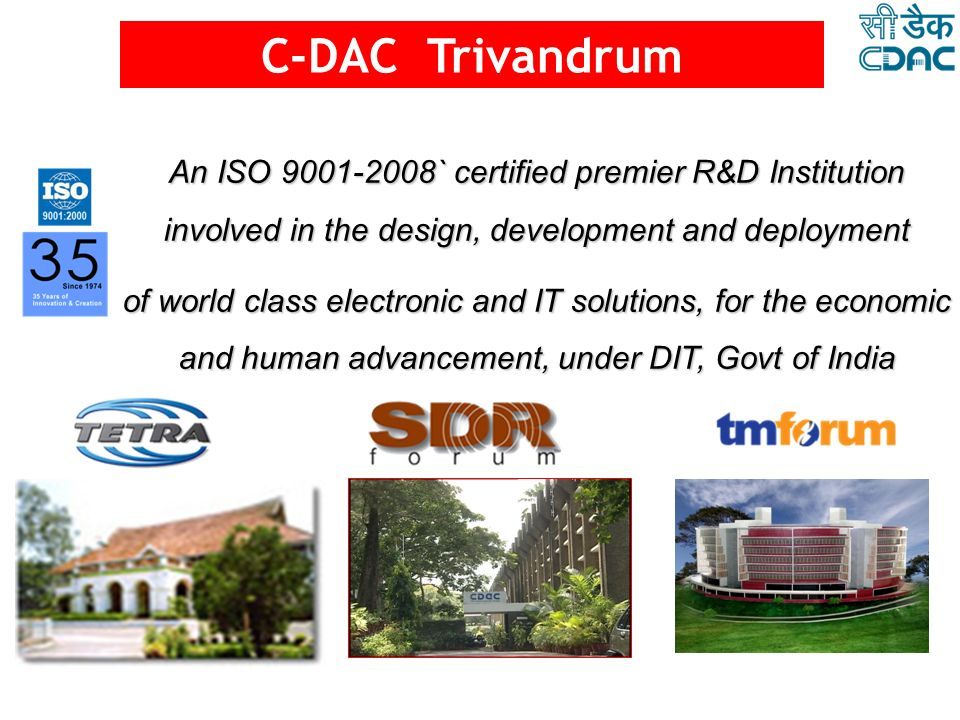 C-DAC Trivandrum An ISO 9001-2008` certified premier R&D Institution involved in the design, development and deployment.