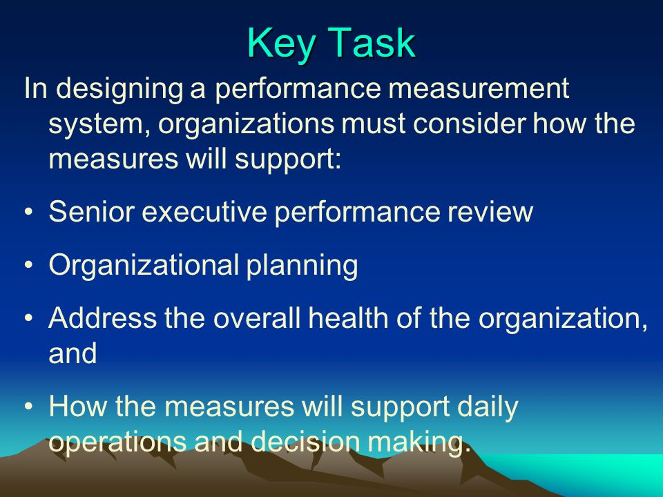 Key Task In designing a performance measurement system, organizations must consider how the measures will support: