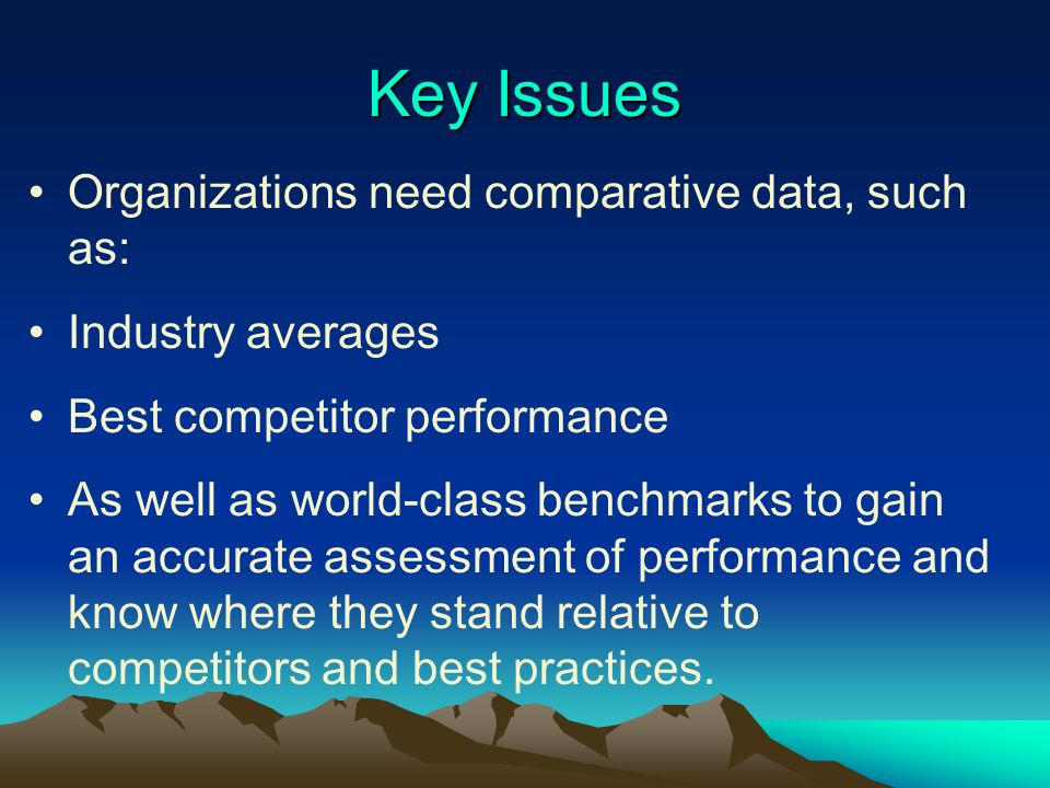 Key Issues Organizations need comparative data, such as: