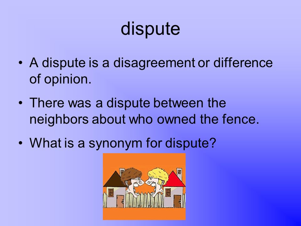 dispute A dispute is a disagreement or difference of opinion.