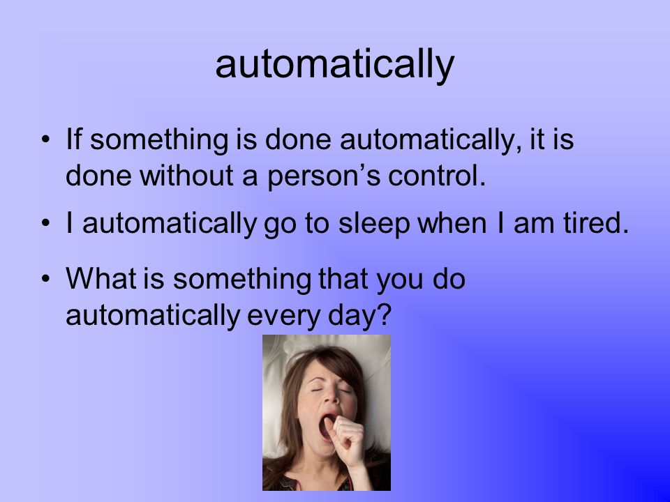 automatically If something is done automatically, it is done without a person's control. I automatically go to sleep when I am tired.
