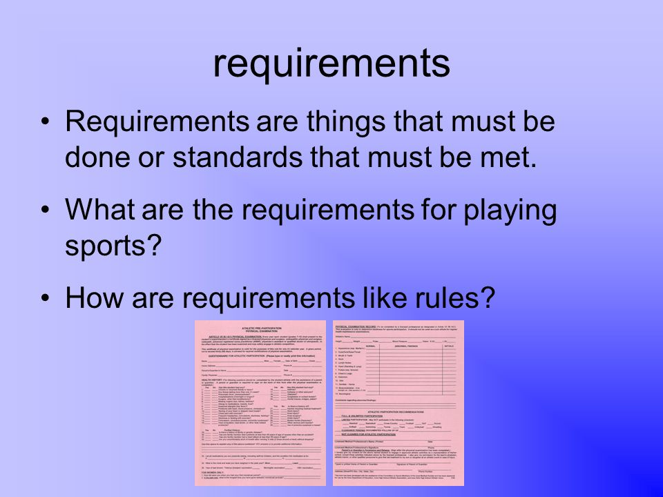 requirements Requirements are things that must be done or standards that must be met. What are the requirements for playing sports
