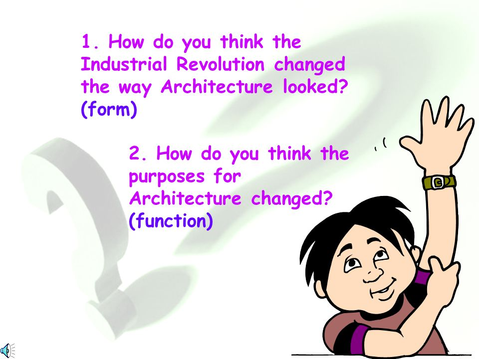 1. How do you think the Industrial Revolution changed the way Architecture looked (form)