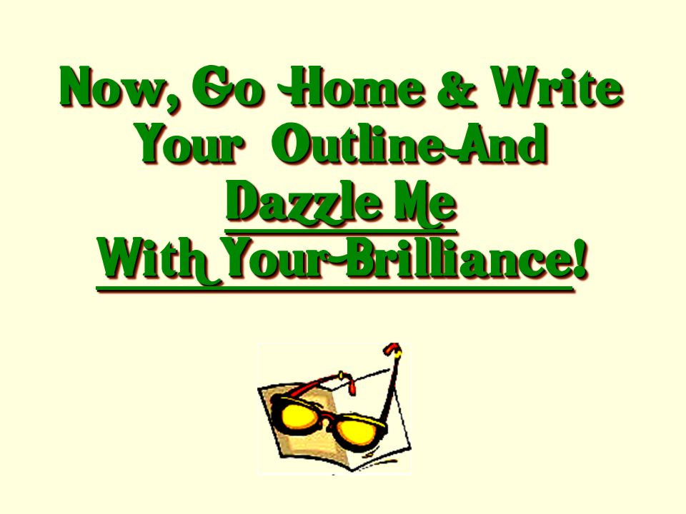 Now, Go Home & Write Your Outline And Dazzle Me With Your Brilliance!