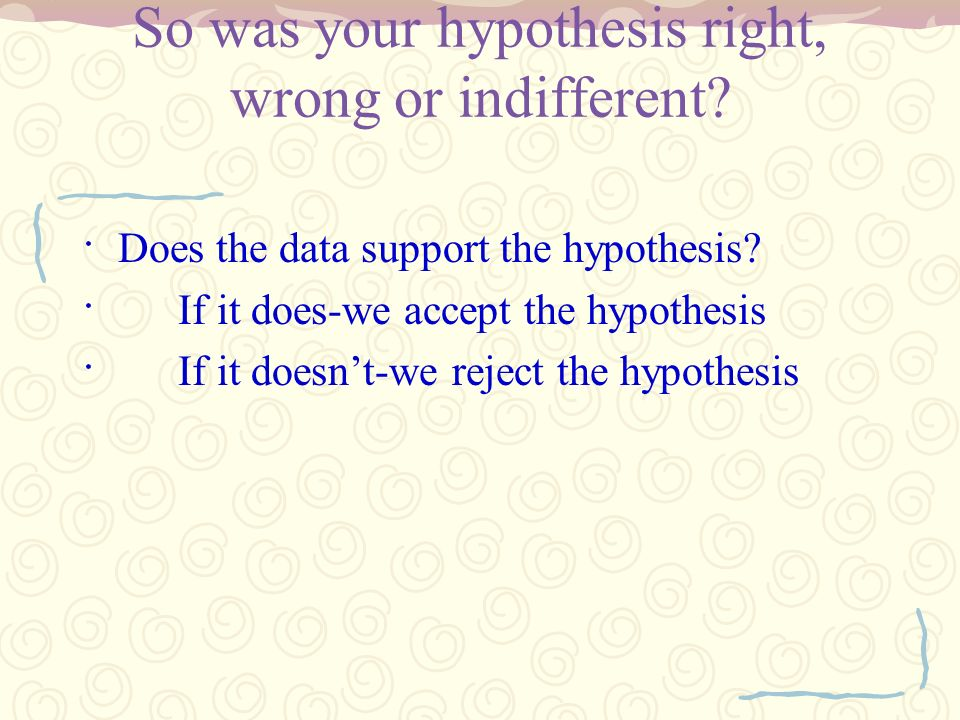 So was your hypothesis right, wrong or indifferent
