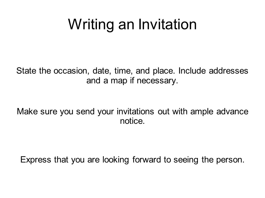 Writing an Invitation State the occasion, date, time, and place. Include addresses and a map if necessary.