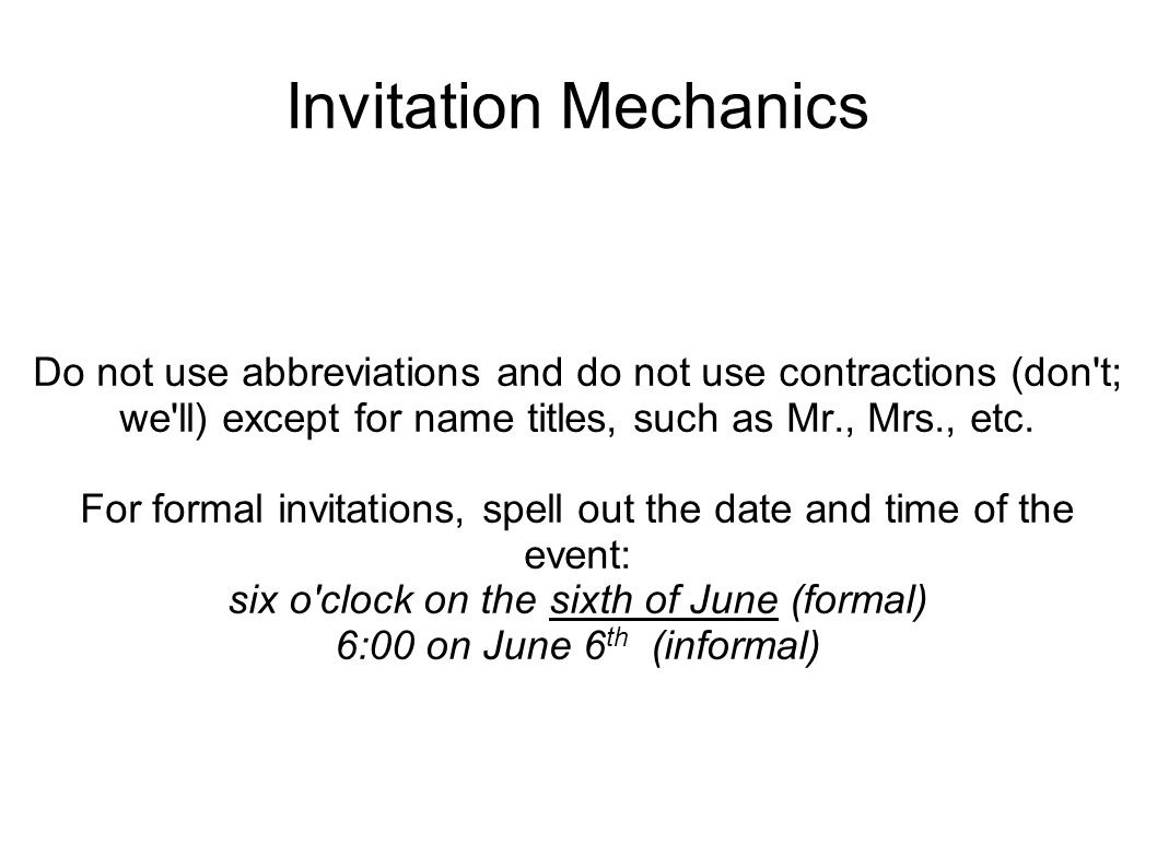 Invitation Mechanics Do not use abbreviations and do not use contractions (don t; we ll) except for name titles, such as Mr., Mrs., etc.