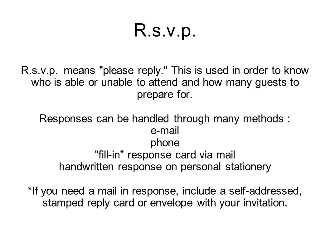 R.s.v.p. R.s.v.p. means please reply. This is used in order to know who is able or unable to attend and how many guests to prepare for.