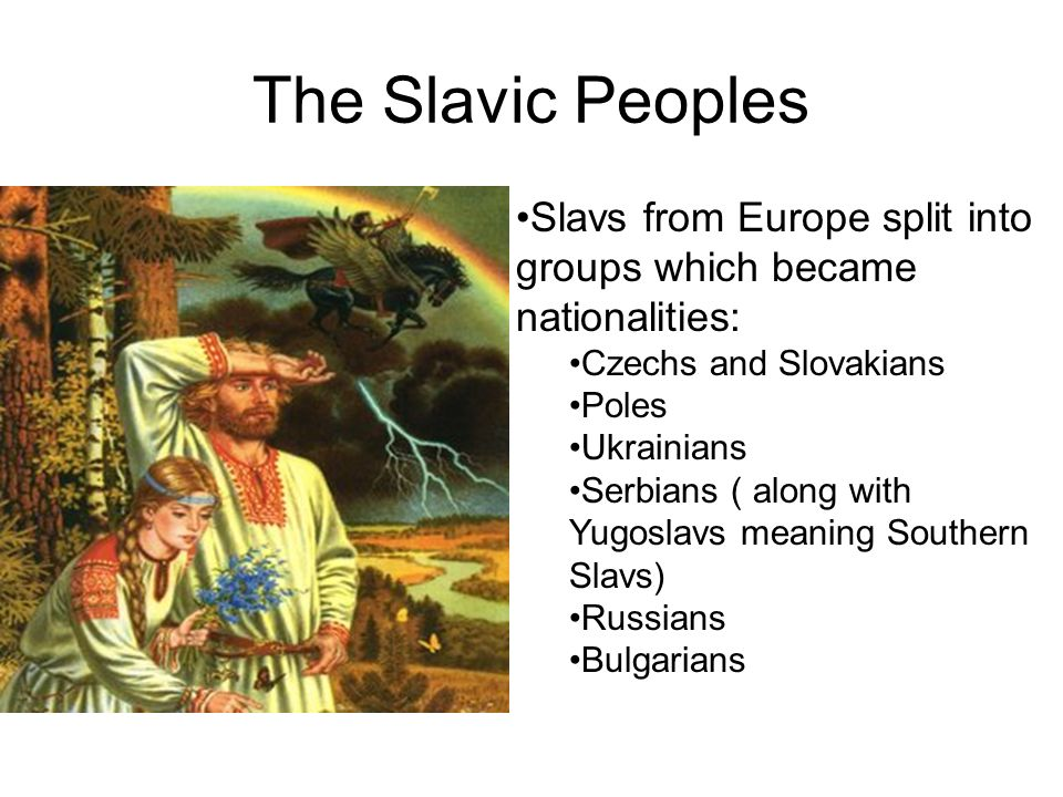 The Slavic Peoples Slavs from Europe split into groups which became nationalities: Czechs and Slovakians.