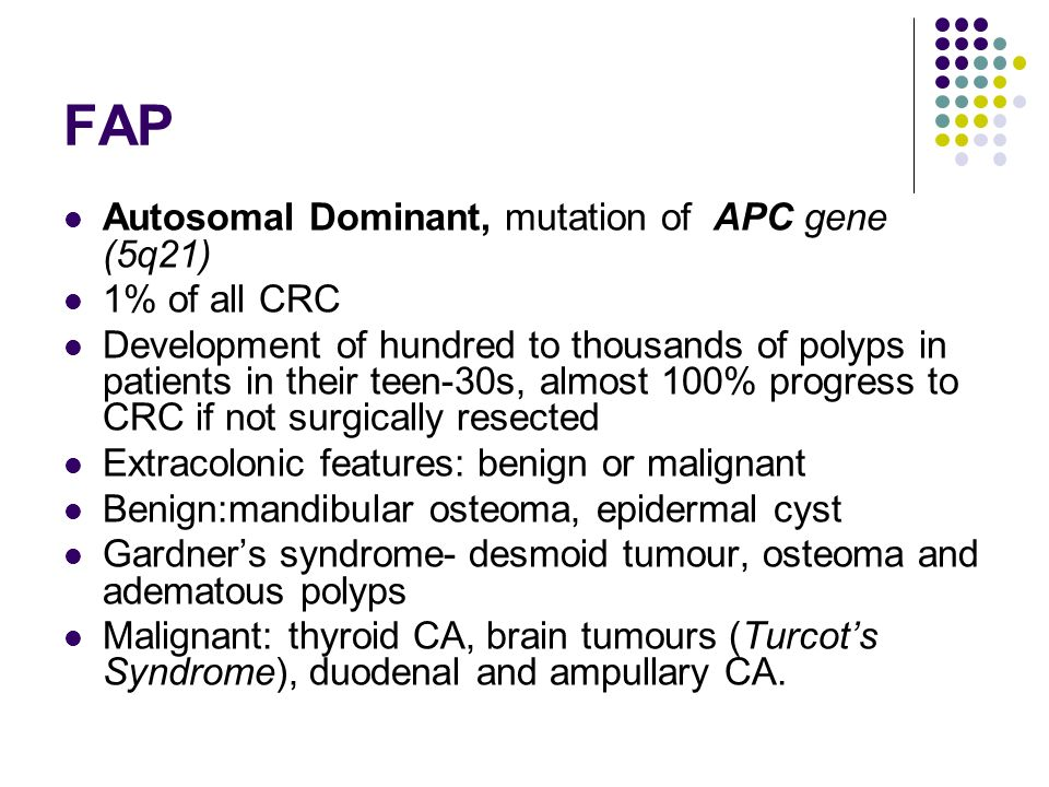 FAP Autosomal Dominant, mutation of APC gene (5q21) 1% of all CRC