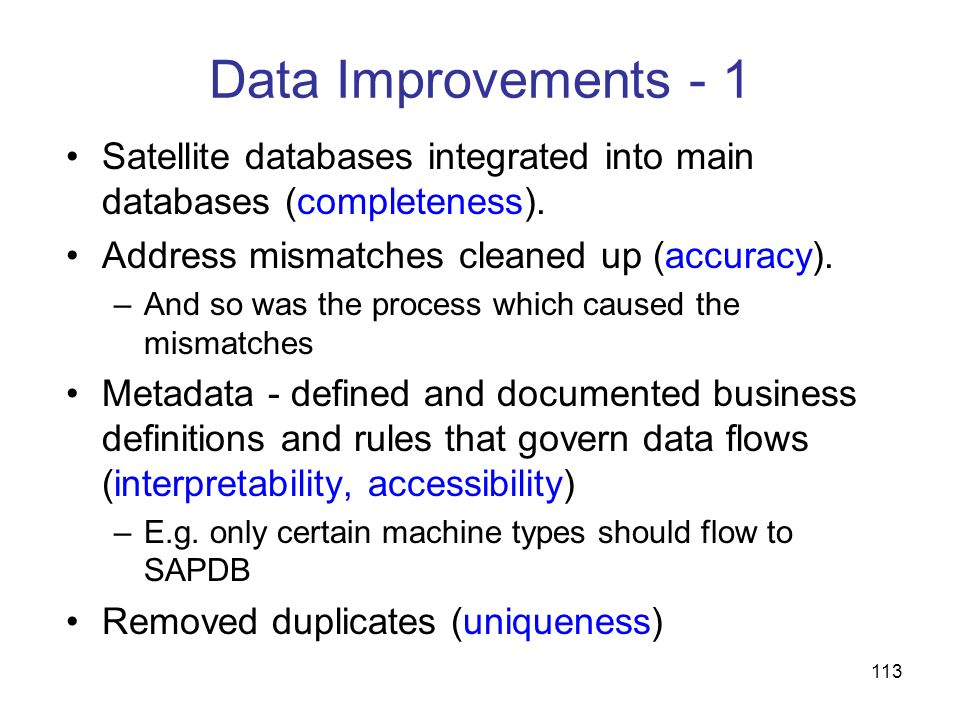 Data Improvements - 1 Satellite databases integrated into main databases (completeness). Address mismatches cleaned up (accuracy).