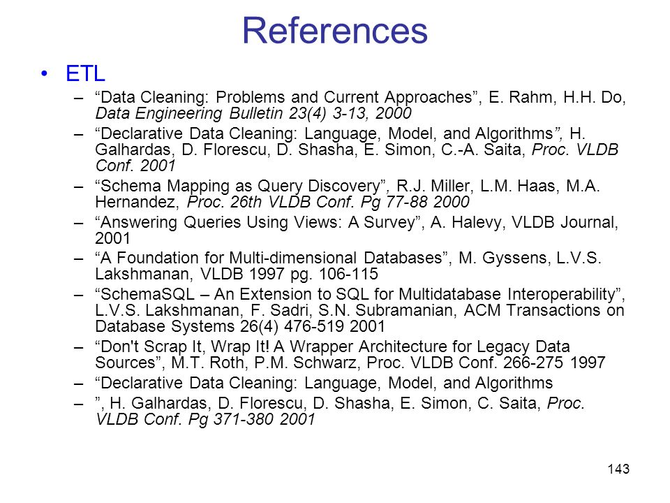 References ETL. Data Cleaning: Problems and Current Approaches , E. Rahm, H.H. Do, Data Engineering Bulletin 23(4) 3-13, 2000.