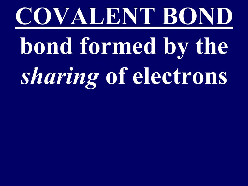 COVALENT BOND bond formed by the sharing of electrons