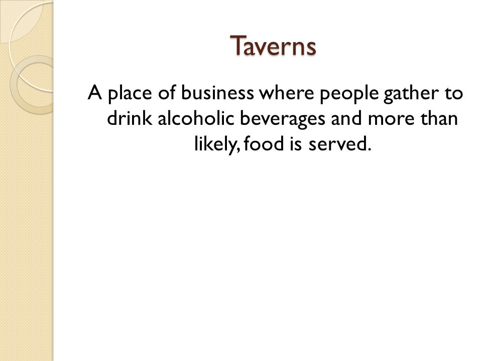 Taverns A place of business where people gather to drink alcoholic beverages and more than likely, food is served.
