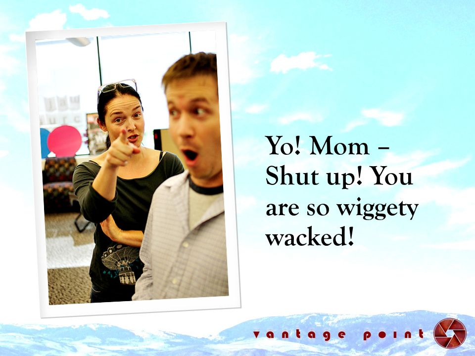 Yo! Mom – Shut up! You are so wiggety wacked!