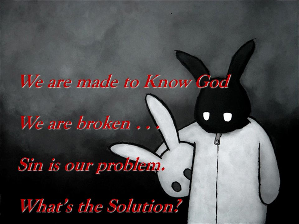 We are made to Know God We are broken. Sin is our problem