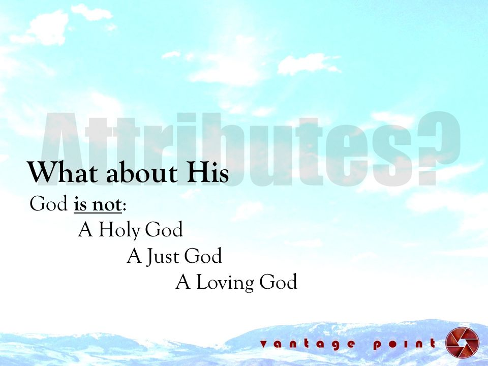 Attributes What about His God is not: A Holy God A Just God